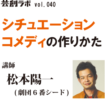 芸創ラボ vol.40『シチュエーションコメディの作り方』